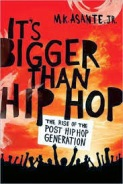 "It's Bigger Than Hip Hop takes a bold look at the rise of a generation that sees beyond the smoke and mirrors of corporate-manufactured rap and is building a movement that will change not only the face of pop culture, but the world. M. K. Asante, Jr., a passionate young poet, professor, filmmaker, and activist who represents this new movement, uses hip hop as a springboard for a larger discussion about the urgent social and political issues affecting the hip-hop and post-hip-hop generations. Through insightful anecdotes, scholarship, revolutionary rap lyrics, personal encounters, and conversations with youth across the globe as well as icons such as Chuck D and Maya Angelou, Asante illuminates a shift that can be felt in the crowded spoken-word joints in post-Katrina New Orleans, seen in the rise of youth-led organizations committed to social justice, and heard around the world chanting ""It's bigger than hip hop."""